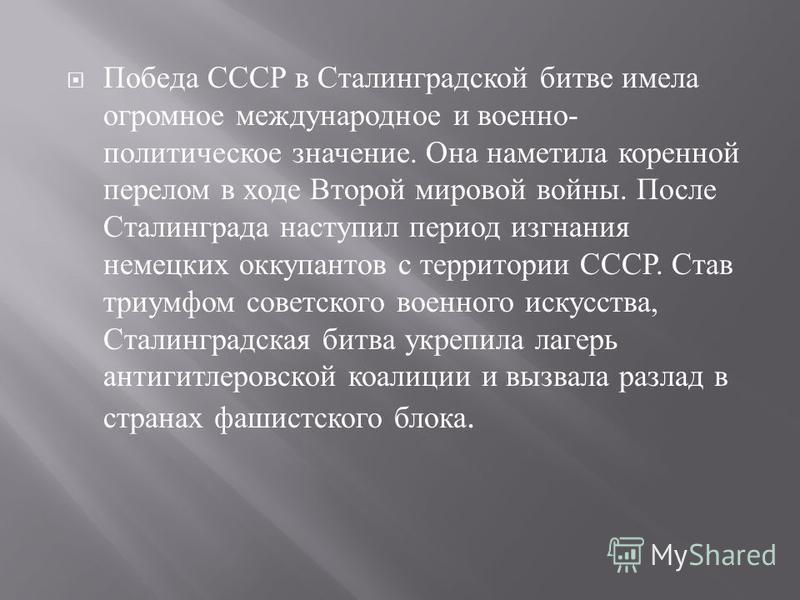 Победа СССР в Сталинградской битве имела огромное международное и военно - политическое значение. Она наметила коренной перелом в ходе Второй мировой войны. После Сталинграда наступил период изгнания немецких оккупантов с территории СССР. Став триумф
