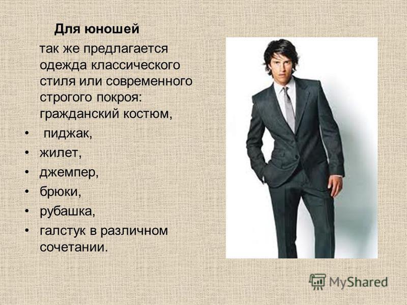 Для юношей так же предлагается одежда классического стиля или современного строгого покроя: гражданский костюм, пиджак, жилет, джемпер, брюки, рубашка, галстук в различном сочетании.