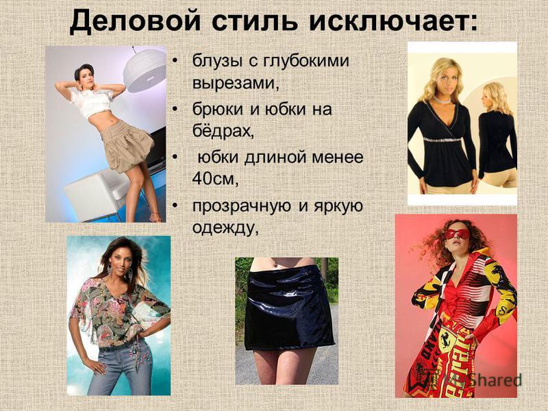 Деловой стиль исключает: блузы с глубокими вырезами, брюки и юбки на бёдрах, юбки длиной менее 40 см, прозрачную и яркую одежду,