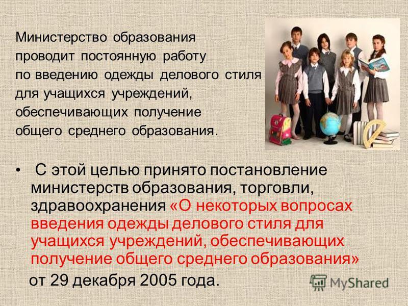 Министерство образования проводит постоянную работу по введению одежды делового стиля для учащихся учреждений, обеспечивающих получение общего среднего образования. С этой целью принято постановление министерств образования, торговли, здравоохранения