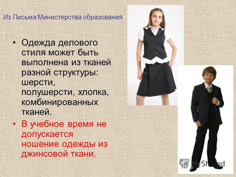 Одежда делового стиля может быть выполнена из тканей разной структуры: шерсти, полушерсти, хлопка, комбинированных тканей. В учебное время не допускается ношение одежды из джинсовой ткани. Из Письма Министерства образования