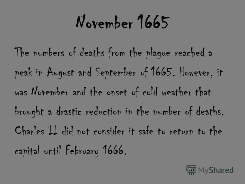 November 1665 The numbers of deaths from the plague reached a peak in August and September of 1665. However, it was November and the onset of cold weather that brought a drastic reduction in the number of deaths. Charles II did not consider it safe t