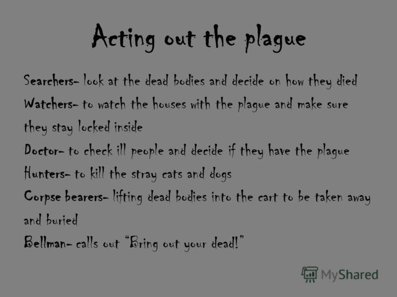 Acting out the plague Searchers- look at the dead bodies and decide on how they died Watchers- to watch the houses with the plague and make sure they stay locked inside Doctor- to check ill people and decide if they have the plague Hunters- to kill t