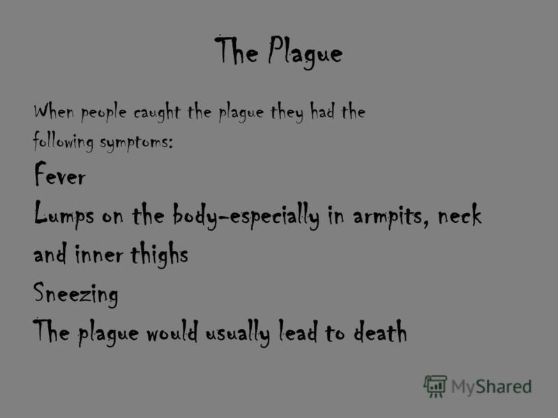 The Plague When people caught the plague they had the following symptoms: Fever Lumps on the body-especially in armpits, neck and inner thighs Sneezing The plague would usually lead to death