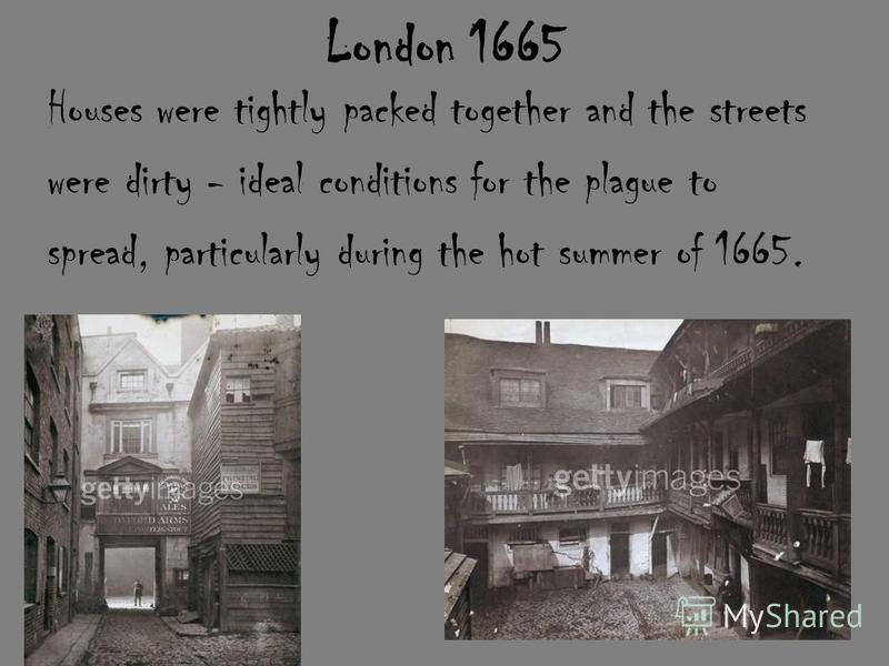London 1665 Houses were tightly packed together and the streets were dirty - ideal conditions for the plague to spread, particularly during the hot summer of 1665.
