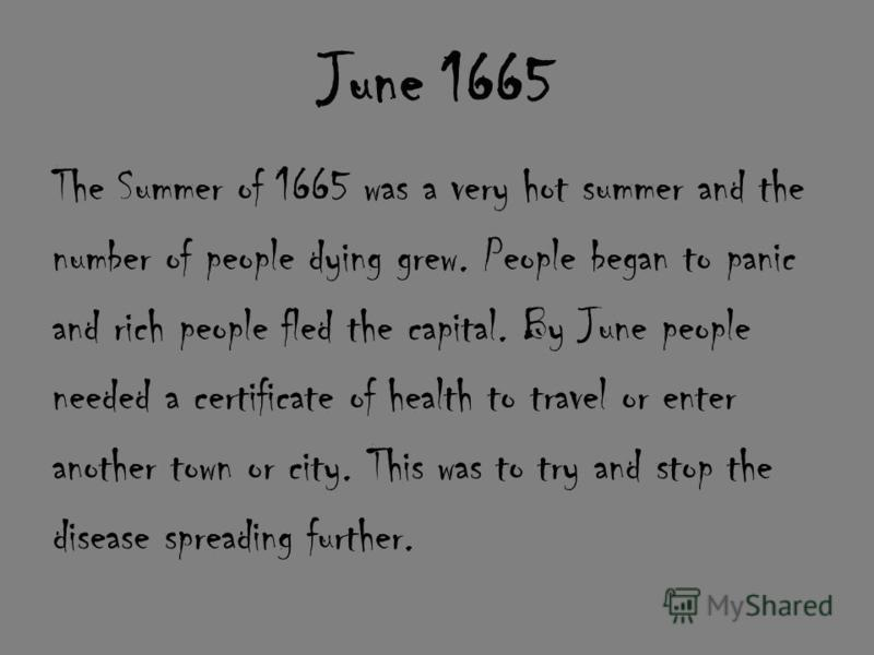 June 1665 The Summer of 1665 was a very hot summer and the number of people dying grew. People began to panic and rich people fled the capital. By June people needed a certificate of health to travel or enter another town or city. This was to try and