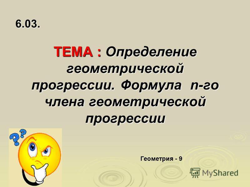 ТЕМА : Определение геометрической прогрессии. Формула n-го члена геометрической прогрессии 6.03. Геометрия - 9