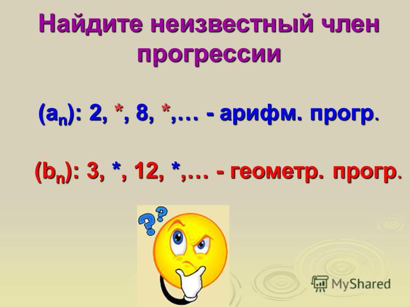 (а n ): 2, *, 8, *,… - арифм. прогр. Найдите неизвестный член прогрессии (b n ): 3, *, 12, *,… - геометр. прогр.