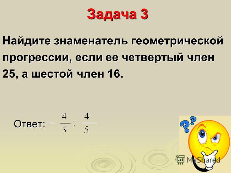 Задача 3 Найдите знаменатель геометрической прогрессии, если ее четвертый член 25, а шестой член 16. Ответ: Ответ: