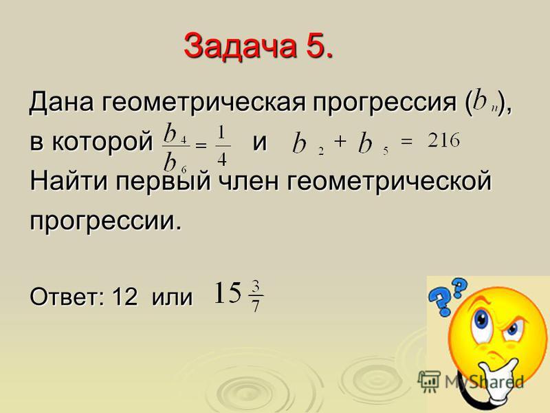 Задача 5. Дана геометрическая прогрессия ( ), в которой и Найти первый член геометрической прогрессии. Ответ: 12 или
