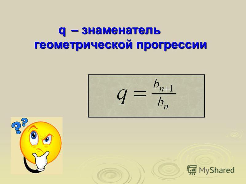 – знаменатель геометрической прогрессии q