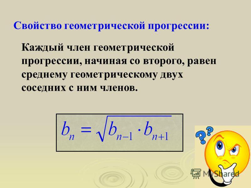 Каждый член геометрической прогрессии, начиная со второго, равен среднему геометрическому двух соседних с ним членов. Свойство геометрической прогрессии: