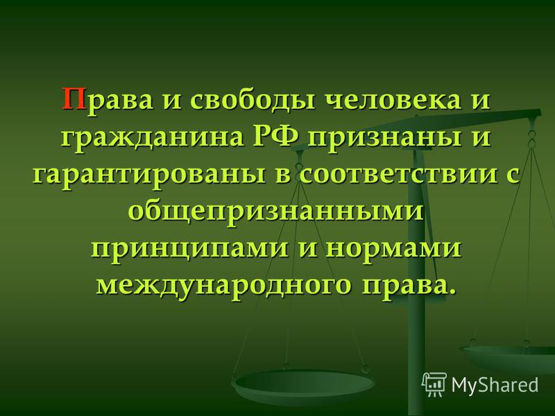 Права и свободы человека и гражданина РФ признаны и гарантированы в соответствии с общепризнанными принципами и нормами международного права.