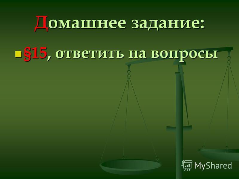 Домашнее задание: §15, ответить на вопросы §15, ответить на вопросы