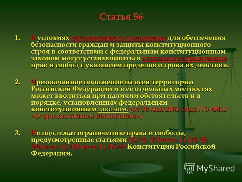 Статья 56 1. В условиях чрезвычайного положения для обеспечения безопасности граждан и защиты конституционного строя в соответствии с федеральным конституционным законом могут устанавливаться отдельные ограничения прав и свобод с указанием пределов и