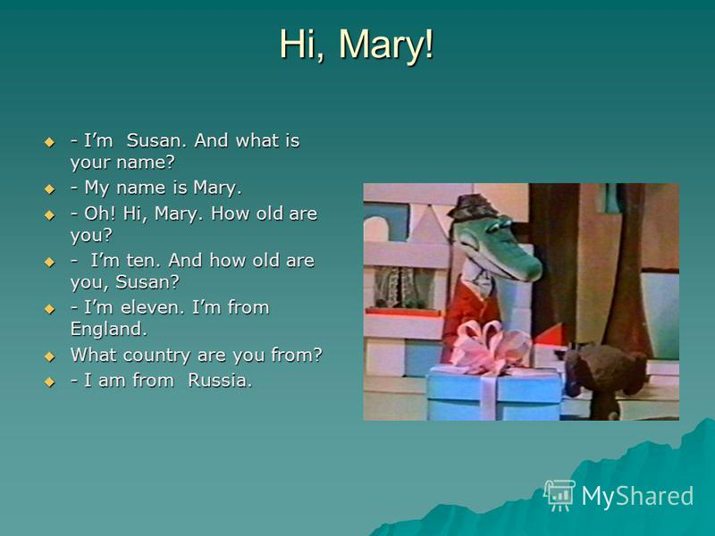Hi, Mary! - Im Susan. And what is your name? - Im Susan. And what is your name? - My name is Mary. - My name is Mary. - Oh! Hi, Mary. How old are you? - Oh! Hi, Mary. How old are you? - Im ten. And how old are you, Susan? - Im ten. And how old are yo