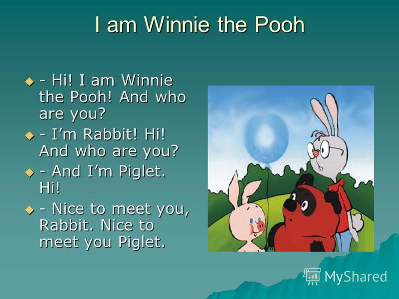 I am Winnie the Pooh - Hi! I am Winnie the Pooh! And who are you? - Hi! I am Winnie the Pooh! And who are you? - Im Rabbit! Hi! And who are you? - Im Rabbit! Hi! And who are you? - And Im Piglet. Hi! - And Im Piglet. Hi! - Nice to meet you, Rabbit. N