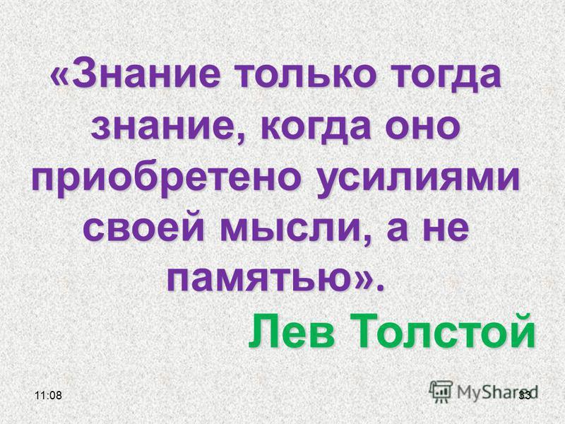 11:1133 « Знание только тогда знание, когда оно приобретено усилиями своей мысли, а не памятью ». Лев Толстой