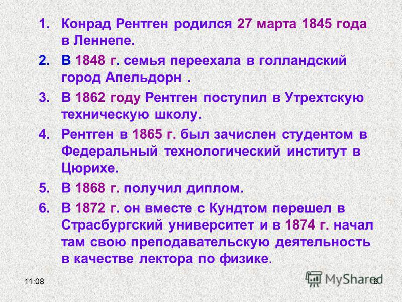 1. Конрад Рентген родился 27 марта 1845 года в Леннепе. 2. В 1848 г. семья переехала в голландский город Апельдорн. 3. В 1862 году Рентген поступил в Утрехтскую техническую школу. 4. Рентген в 1865 г. был зачислен студентом в Федеральный технологичес