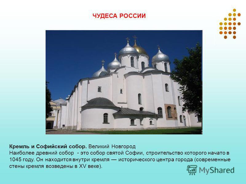 Кремль и Софийский собор. Великий Новгород Наиболее древний собор - это собор святой Софии, строительство которого начато в 1045 году. Он находится внутри кремля исторического центра города (современные стены кремля возведены в XV веке). ЧУДЕСА РОССИ