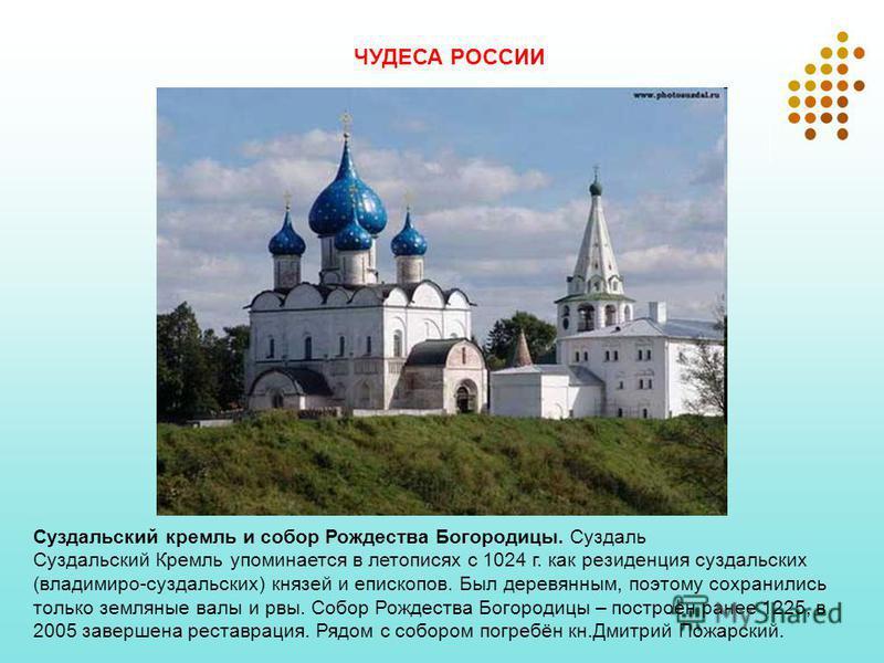 Суздальский кремль и собор Рождества Богородицы. Суздаль Суздальский Кремль упоминается в летописях с 1024 г. как резиденция суздальских (владимиро-суздальских) князей и епископов. Был деревянным, поэтому сохранились только земляные валы и рвы. Собор