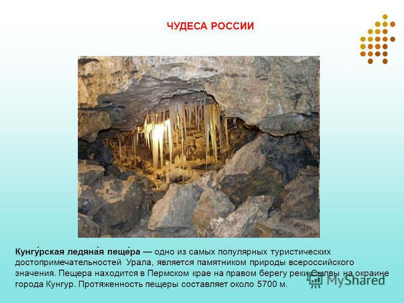 Кунгу́рская ледяна́я пеще́ра одно из самых популярных туристических достопримечательностей Урала, является памятником природы всероссийского значения. Пещера находится в Пермском крае на правом берегу реки Сылвы на окраине города Кунгур. Протяженност
