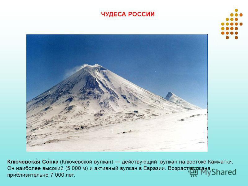 Ключевска́я Со́пка (Ключевской вулкан) действующий вулкан на востоке Камчатки. Он наиболее высокий (5 000 м) и активный вулкан в Евразии. Возраст вулкана приблизительно 7 000 лет. ЧУДЕСА РОССИИ