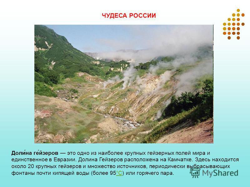 Доли́на ге́йзеров это одно из наиболее крупных гейзерных полей мира и единственное в Евразии. Долина Гейзеров расположена на Камчатке. Здесь находится около 20 крупных гейзеров и множество источников, периодически выбрасывающих фонтаны почти кипящей