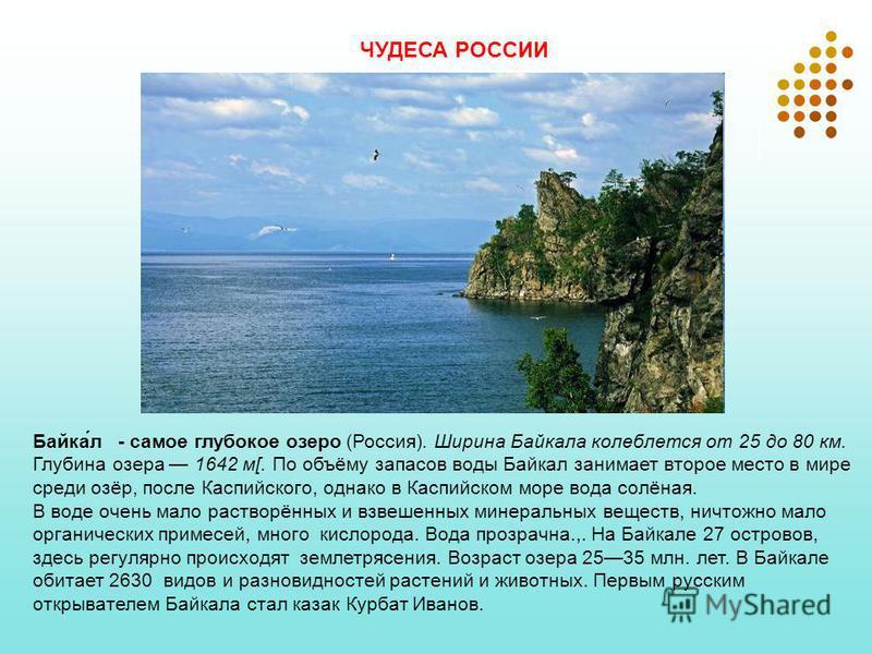 Байка́л - самое глубокое озеро (Россия). Ширина Байкала колеблется от 25 до 80 км. Глубина озера 1642 м[. По объёму запасов воды Байкал занимает второе место в мире среди озёр, после Каспийского, однако в Каспийском море вода солёная. В воде очень ма