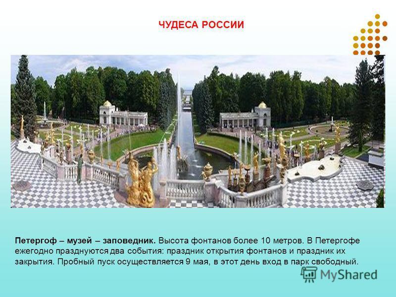 ЧУДЕСА РОССИИ Петергоф – музей – заповедник. Высота фонтанов более 10 метров. В Петергофе ежегодно празднуются два события: праздник открытия фонтанов и праздник их закрытия. Пробный пуск осуществляется 9 мая, в этот день вход в парк свободный.