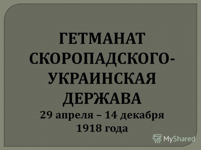 ГЕТМАНАТ СКОРОПАДСКОГО- УКРАИНСКАЯ ДЕРЖАВА 29 апреля – 14 декабря 1918 года