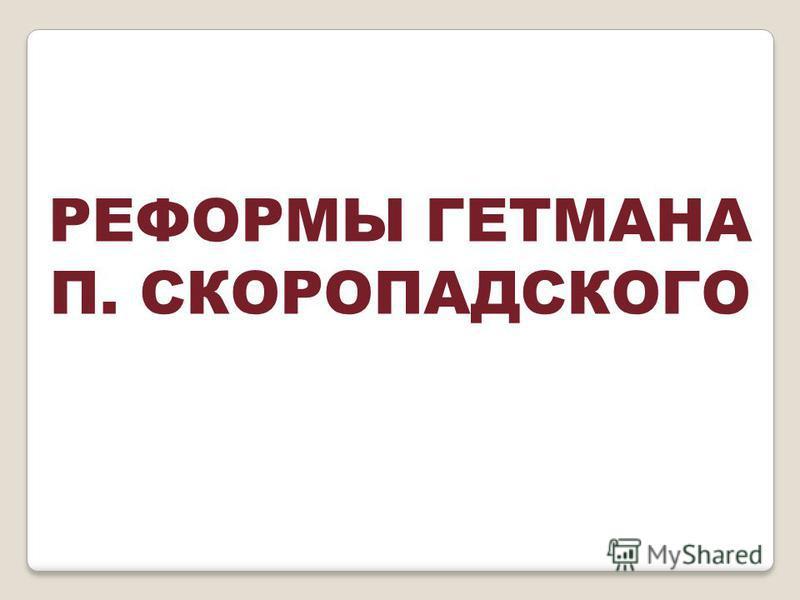 РЕФОРМЫ ГЕТМАНА П. СКОРОПАДСКОГО