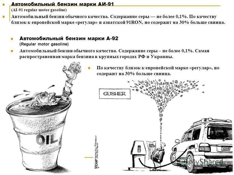 Автомобильный бензин марки АИ-91 (AI-91 regular motor gasoline) Автомобильный бензин обычного качества. Содержание серы не более 0,1%. По качеству близок к европейской марке «регулар» и азиатской 91RON, но содержит на 30% больше свинца. Автомобильный