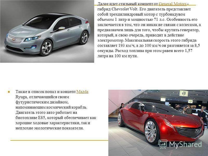 Далее идет стильный концепт от General Motors - гибрид Сhevrolet Volt. Его двигатель представляет собой трехцилиндровый мотор с турбонаддувом объемом 1 литр и мощностью 71 л.с. Особенность его заключается в том, что он никак не связан с колесами, а п