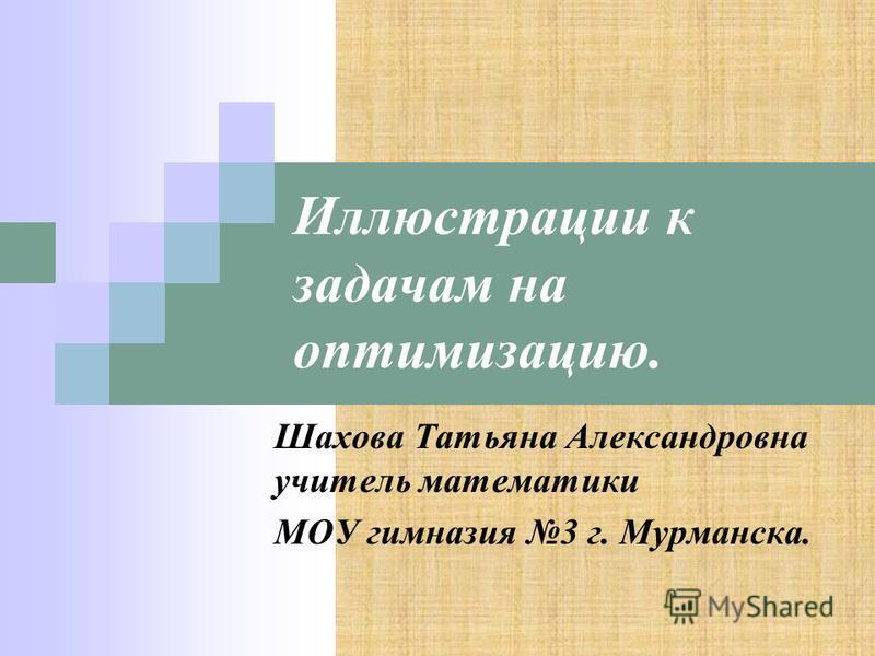 Иллюстрации к задачам на оптимизацию. Шахова Татьяна Александровна учитель математики МОУ гимназия 3 г. Мурманска.