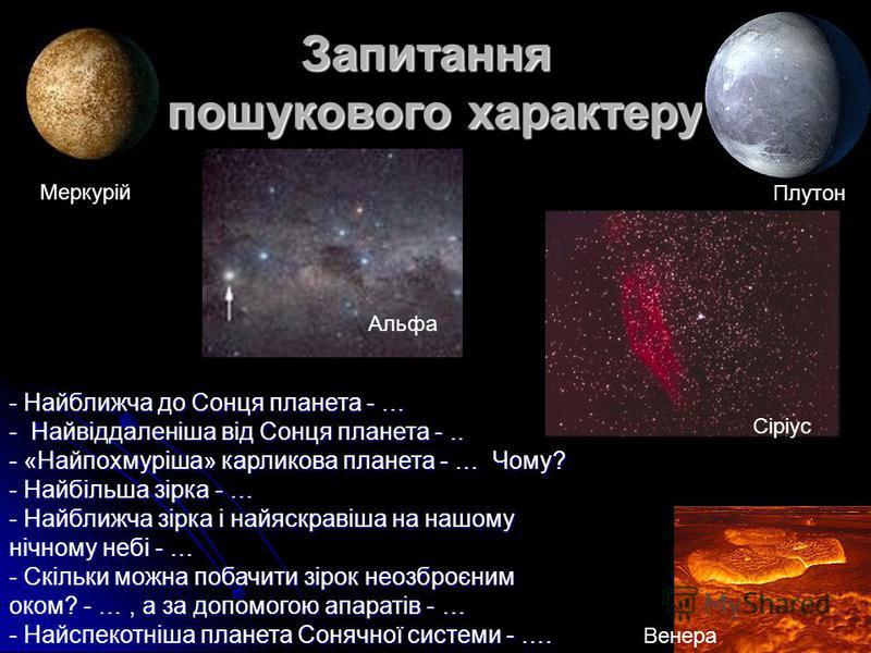 Запитання пошукового характеру - Найближча до Сонця планета - … - Найвіддаленіша від Сонця планета -.. - «Найпохмуріша» карликова планета - … Чому? - Найбільша зірка - … - Найближча зірка і найяскравіша на нашому нічному небі - … - Скільки можна поба