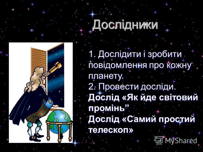 1. Дослідити і зробити повідомлення про кожну планету. 2. Провести досліди. Дослід «Як йде світовий промінь Дослід «Самий простий телескоп» Дослідники