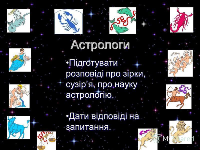 Астрологи Підготувати розповіді про зірки, сузіря, про науку астрологію.Підготувати розповіді про зірки, сузіря, про науку астрологію. Дати відповіді на запитання.Дати відповіді на запитання.
