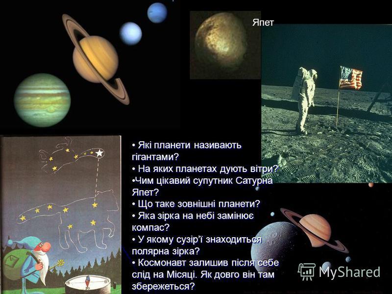 Які планети називають гігантами? Які планети називають гігантами? На яких планетах дують вітри? На яких планетах дують вітри? Чим цікавий супутник Сатурна Япет?Чим цікавий супутник Сатурна Япет? Що таке зовнішні планети? Що таке зовнішні планети? Яка