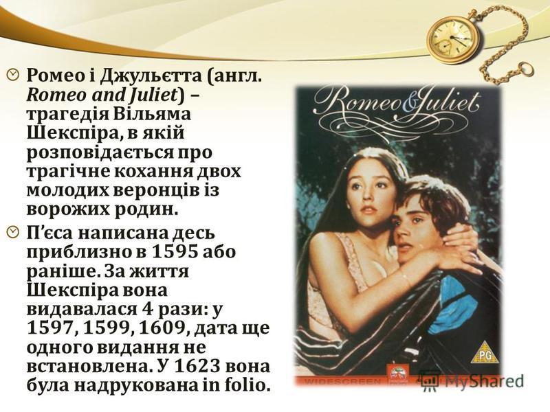 Ромео і Джульєтта (англ. Romeo and Juliet) – трагедія Вільяма Шекспіра, в якій розповідається про трагічне кохання двох молодих веронців із ворожих родин. Пєса написана десь приблизно в 1595 або раніше. За життя Шекспіра вона видавалася 4 рази: у 159