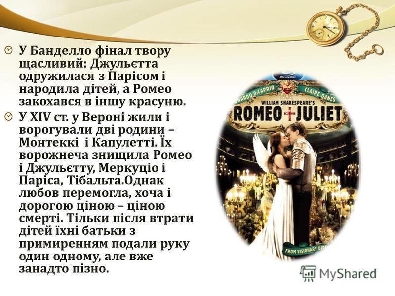 У Банделло фінал твору щасливий: Джульєтта одружилася з Парісом і народила дітей, а Ромео закохався в іншу красуню. У XIV ст. у Вероні жили і ворогували дві родини – Монтеккі і Капулетті. Їх ворожнеча знищила Ромео і Джульєтту, Меркуціо і Паріса, Тіб