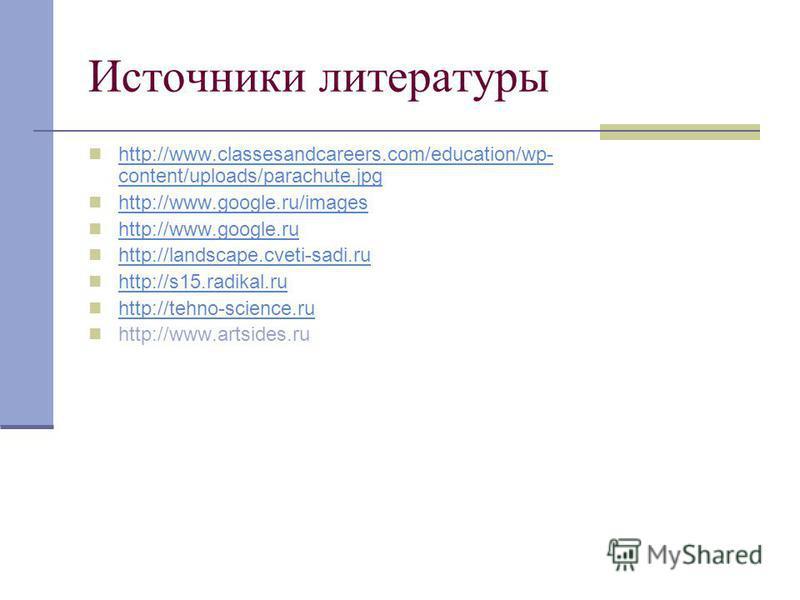 Источники литературы http://www.classesandcareers.com/education/wp- content/uploads/parachute.jpg http://www.classesandcareers.com/education/wp- content/uploads/parachute.jpg http://www.google.ru/images http://www.google.ru http://landscape.cveti-sad