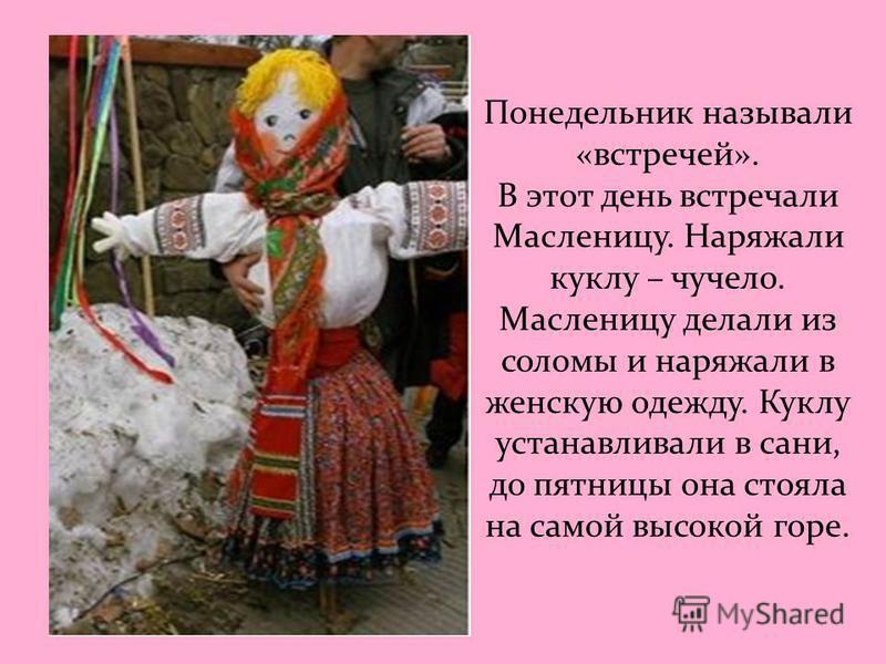 Понедельник называли «встречей». В этот день встречали Масленицу. Наряжали куклу – чучело. Масленицу делали из соломы и наряжали в женскую одежду. Куклу устанавливали в сани, до пятницы она стояла на самой высокой горе.