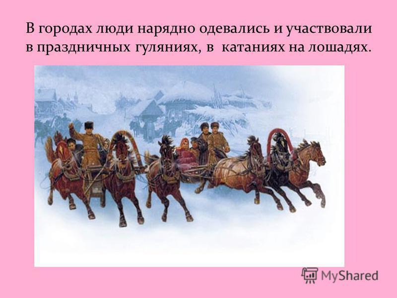 В городах люди нарядно одевались и участвовали в праздничных гуляниях, в катаниях на лошадях.