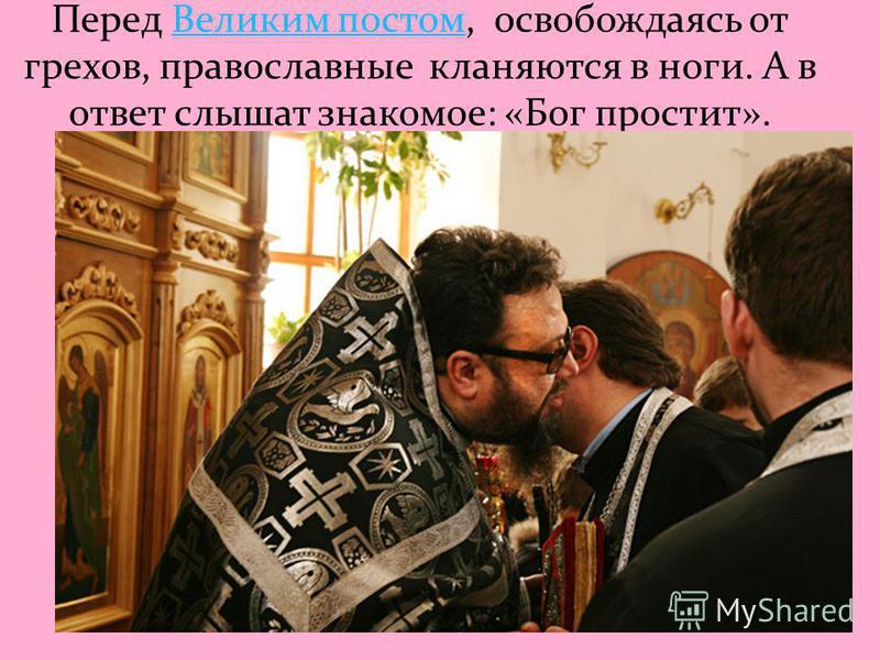 Перед Великим постом, освобождаясь от грехов, православные кланяются в ноги. А в ответ слышат знакомое: «Бог простит».Великим постом