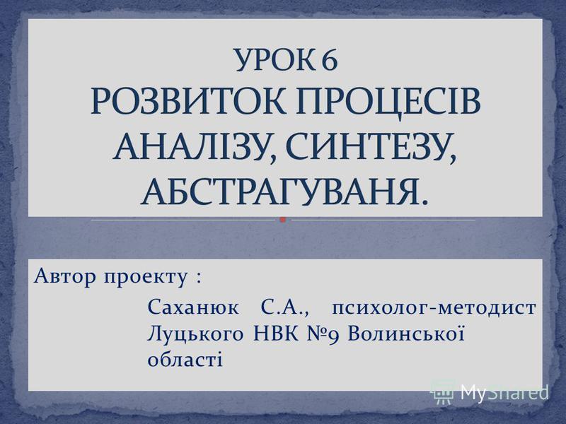 Автор проекту : Саханюк С.А., психолог-методист Луцького НВК 9 Волинської області