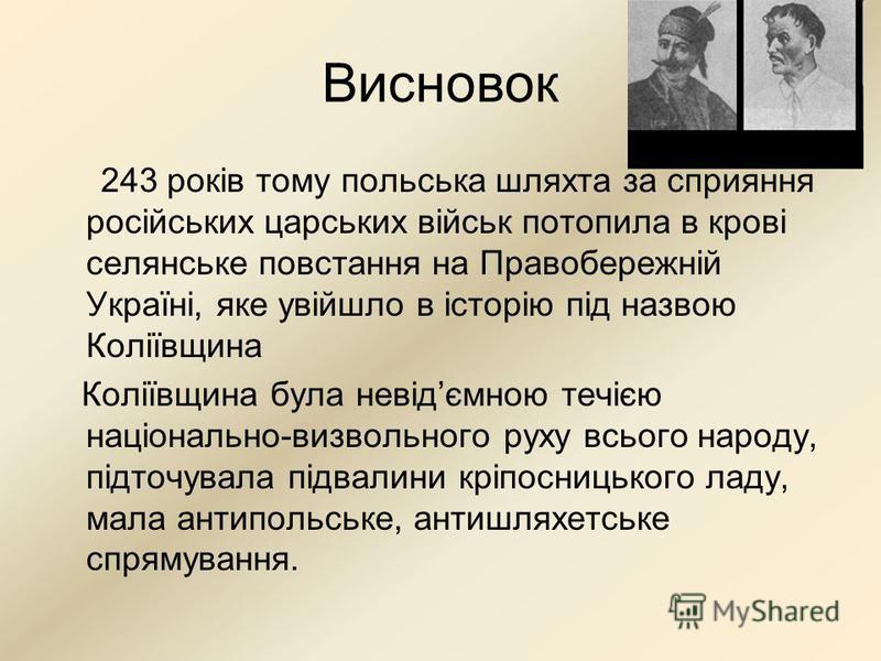 Висновок 243 років тому польська шляхта за сприяння російських царських військ потопила в крові селянське повстання на Правобережній Україні, яке увійшло в історію під назвою Коліївщина Коліївщина була невідємною течією національно-визвольного руху в