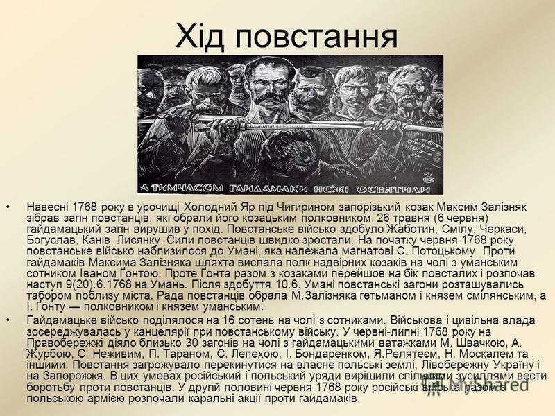 Хід повстання Навесні 1768 року в урочищі Холодний Яр під Чигирином запорізький козак Максим Залізняк зібрав загін повстанців, які обрали його козацьким полковником. 26 травня (6 червня) гайдамацький загін вирушив у похід. Повстанське військо здобуло