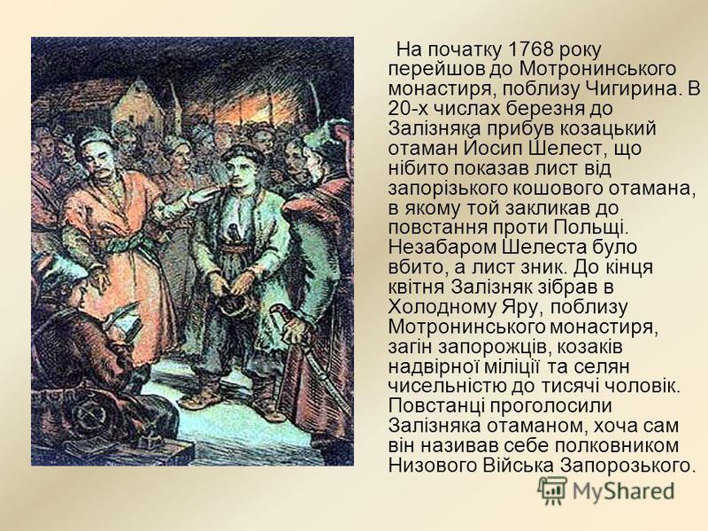 На початку 1768 року перейшов до Мотронинського монастиря, поблизу Чигирина. В 20-х числах березня до Залізняка прибув козацький отаман Йосип Шелест, що нібито показав лист від запорізького кошового отамана, в якому той закликав до повстання проти По