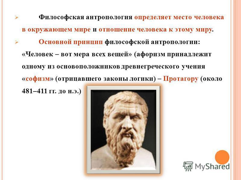 Философская антропология определяет место человека в окружающем мире и отношение человека к этому миру. Основной принцип философской антропологии: «Человек – вот мера всех вещей» (афоризм принадлежит одному из основоположников древнегреческого учения